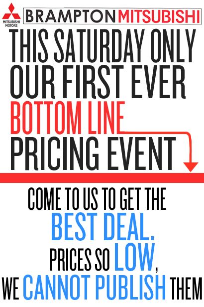 This Saturday, #Brampton #Mitsubishi will be holding our first ever Bottom Line Pricing Event! Come to us to get the #BestDeal on your purchase! Our prices are so LOW we CANNOT PUBLISH them! But it is for this Saturday only, so hurry in! *We are open Saturdays from 9:00am - 6:00pm