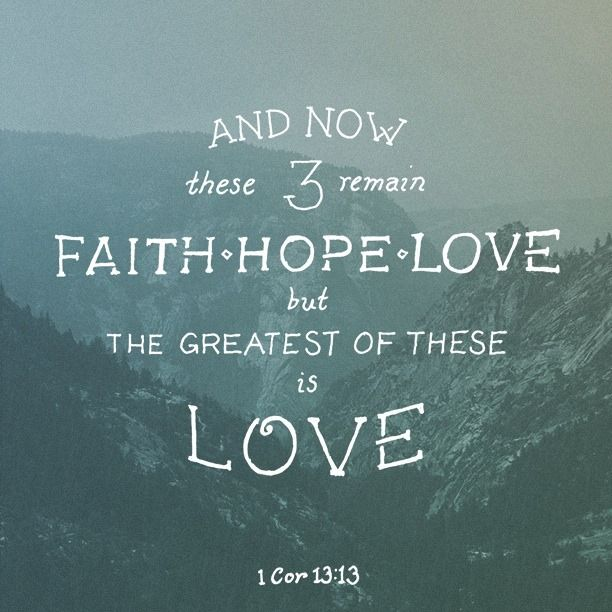 And now these three things remain - Faith, Hope and Love. But the greatest of these is Love! 1 Corinthians 13:13