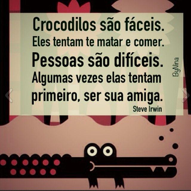 Crocodilos são fáceis. Eles tentam te matar e comer. Pessoas sã difíceis. Algumas vezes elas tentam primeiro, ser sua amiga.