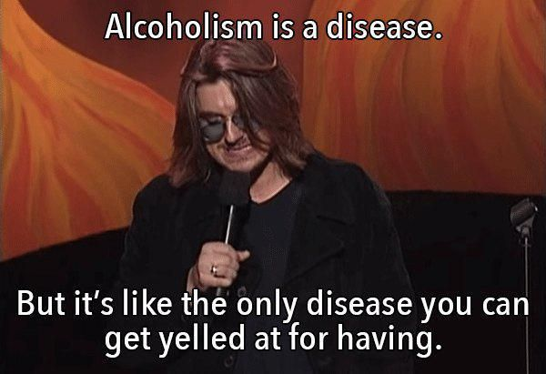 """Goddamn it Otto, you are an alcoholic! Goddamn it Otto, you have Lupus! One of those two doesn't sound right."" Mitch Hedberg"
