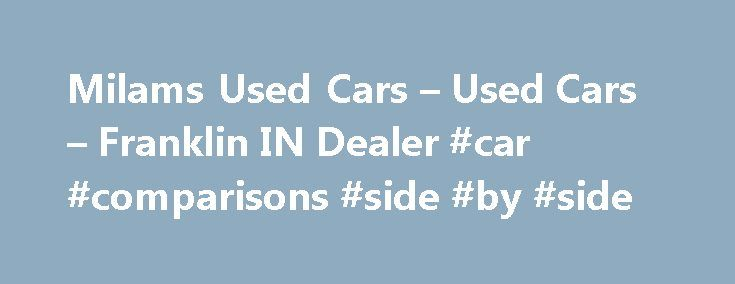 Milams Used Cars – Used Cars – Franklin IN Dealer #car #comparisons #side #by #side http://car-auto.nef2.com/milams-used-cars-used-cars-franklin-in-dealer-car-comparisons-side-by-side/  #looking for used cars # Milams Used Cars – Franklin IN, 46131 Milams Used Cars – Franklin Used Cars, Buy Here Pay Here Used Cars Lot in 46131 Welcome to Milams Used Cars! Serving from our Used Cars, Buy Here…Continue Reading