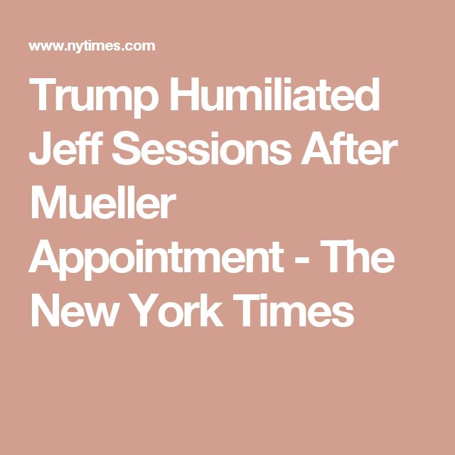 Trump Humiliated Jeff Sessions After Mueller Appointment - The New York Times