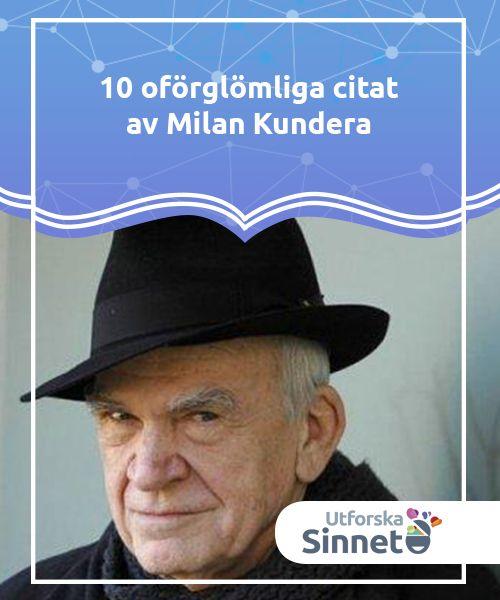 10 oförglömliga citat av Milan Kundera  Alla citat av Milan Kundera är som äkta konstverk. De flesta är en del av hans omfattande litterära arbete. Hans romaner innehåller inte bara vackra handlingar utan även en djup reflektion av världen och den moderna mannen. Milan Kundera föddes i Tjeckoslovakien år 1929.