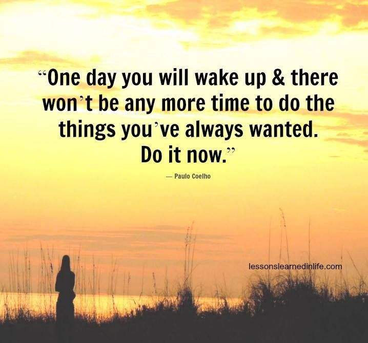 One day you will wake up & there won't be any more time to ...