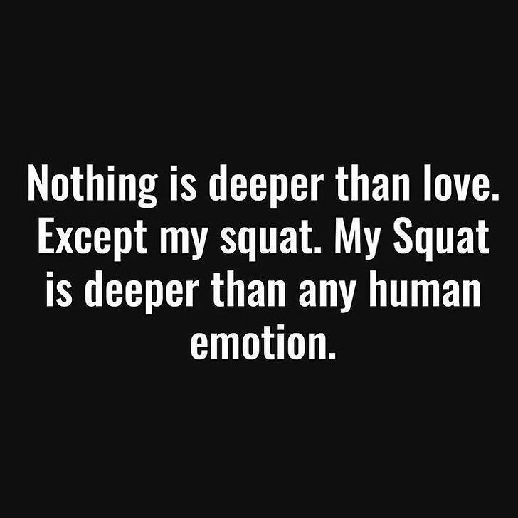 Nothing is deeper than love. Except my squat. My squat is deeper than any human emotion