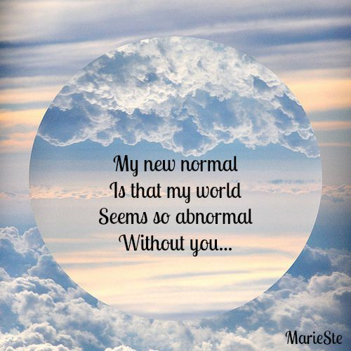 My New Normal is that my world seems so abnormal without you...