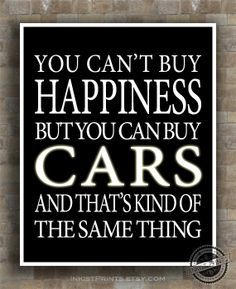 You can't buy happiness, but you can buy cars and that's kind of the same thing