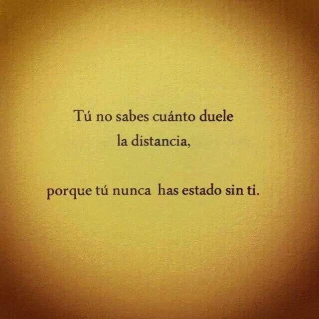 Tú no sabes cuánto duele la distancia. Porque tú nunca has estado sin ti. #frases