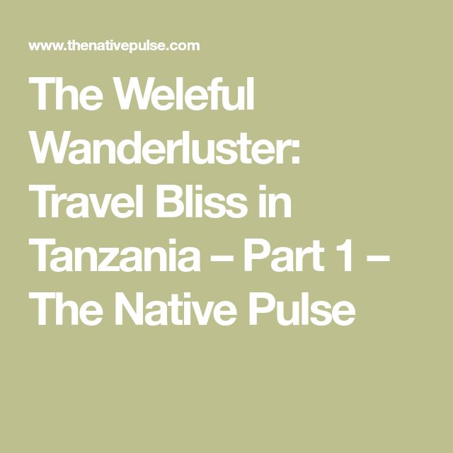 The Weleful Wanderluster: Travel Bliss in Tanzania – Part 1 – The Native Pulse