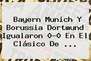 http://tecnoautos.com/wp-content/uploads/imagenes/tendencias/thumbs/bayern-munich-y-borussia-dortmund-igualaron-00-en-el-clasico-de.jpg Bayern Munich. Bayern Munich y Borussia Dortmund igualaron 0-0 en el clásico de ..., Enlaces, Imágenes, Videos y Tweets - http://tecnoautos.com/actualidad/bayern-munich-bayern-munich-y-borussia-dortmund-igualaron-00-en-el-clasico-de/