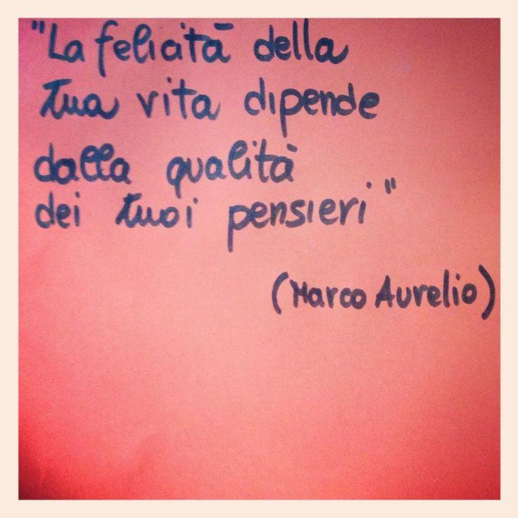La felicità della tua vita dipende dalla qualità dei tuoi pensieri (Marco Aurelio)
