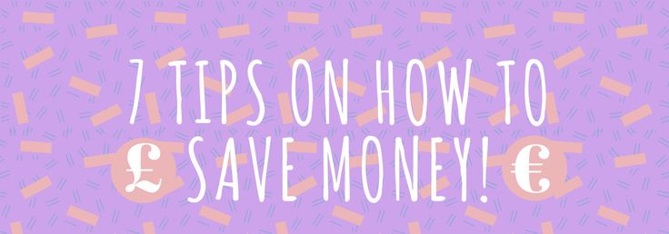 7 Tips on how to save money..
