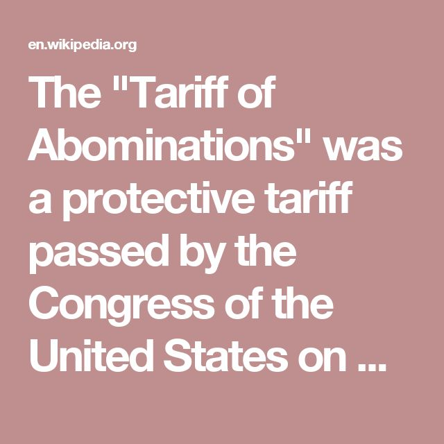 """The """"Tariff of Abominations"""" was a protective tariff passed by the Congress of the United States on May 19, 1828, designed to protect industry in the northern United States. Enacted during the presidency of Andrew Jackson.  It set a 62% tax on 92% of all imported goods."""