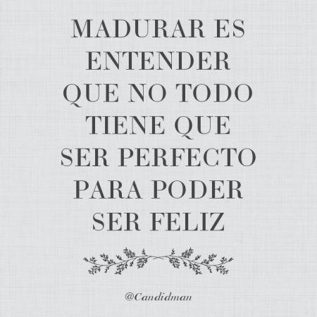 Madurar es entender que no todo tiene que ser perfecto para poder ser feliz. @Candidman #Frases Candidman Reflexión @candidman