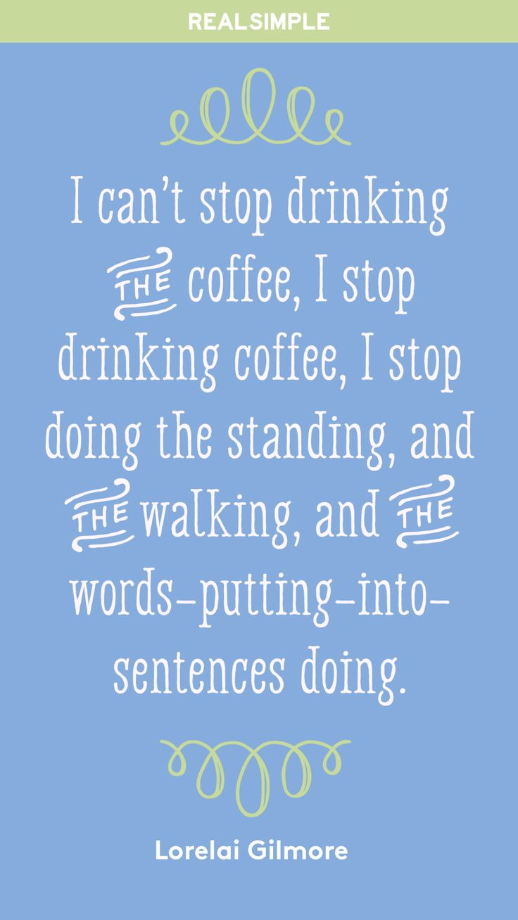 """I can't stop drinking the coffee, I stop drinking coffee, I stop doing the standing, and the walking, and the words-putting-into-sentences doing."" - Lorelai Gilmore"