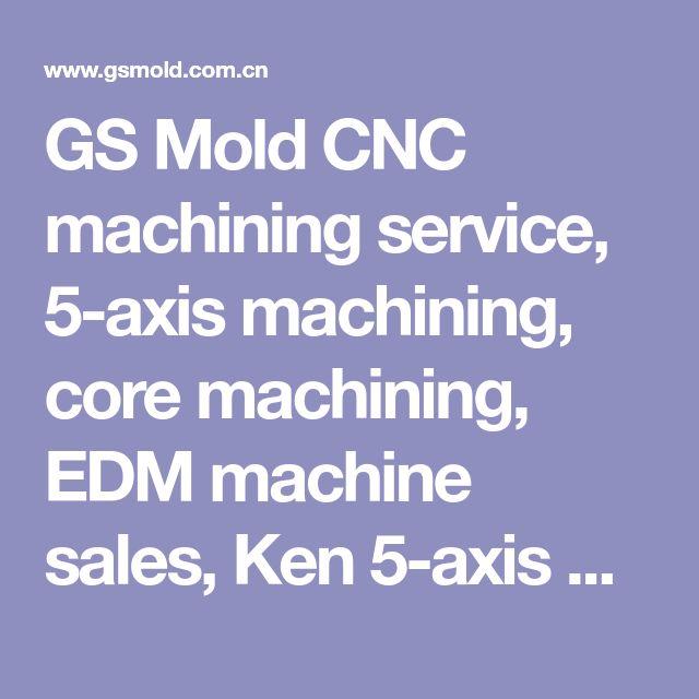 GS Mold CNC machining service, 5-axis machining, core machining, EDM machine sales, Ken 5-axis machining Center, Mold machining, Mold cavity core service