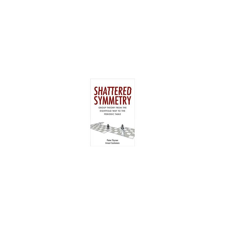 Shattered Symmetry : Group Theory from the Eightfold Way to the Periodic Table (Hardcover) (Pieter
