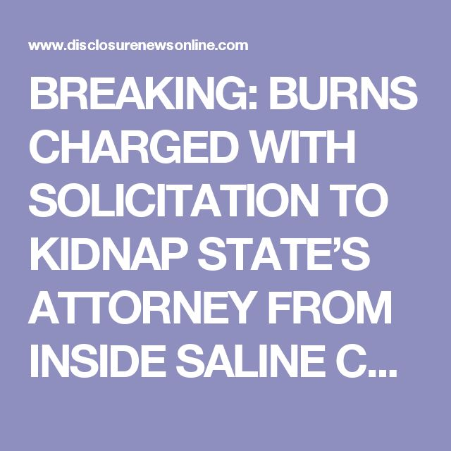 BREAKING: BURNS CHARGED WITH SOLICITATION TO KIDNAP STATE'S ATTORNEY FROM INSIDE SALINE COUNTY JAIL | Disclosure News Online