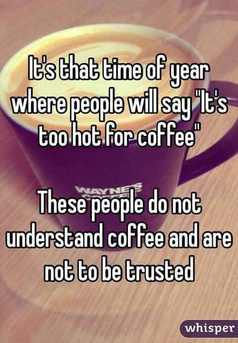 "It's that time of year where people will say ""It's too hot for coffee."" These people do not understand coffee and are not to be trusted.."