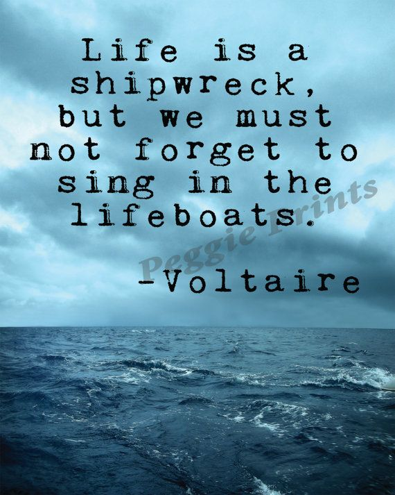 A gorgeous print featuring a quote from the famous french author Voltaire. Life is a shipwreck, but we must not forget to sing in the lifeboats.