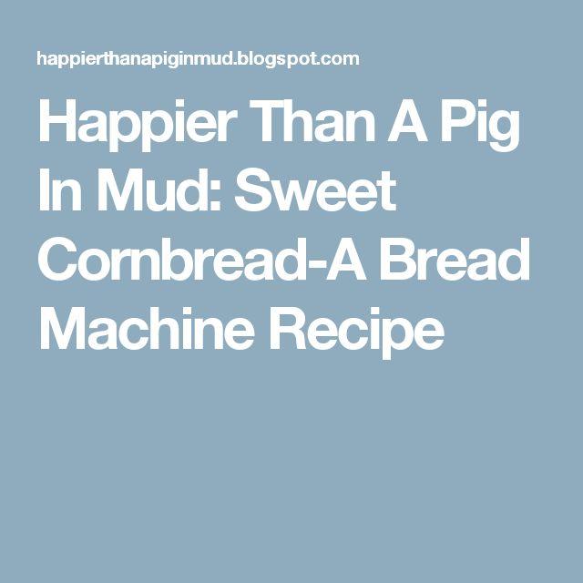 Happier Than A Pig In Mud: Sweet Cornbread-A Bread Machine Recipe
