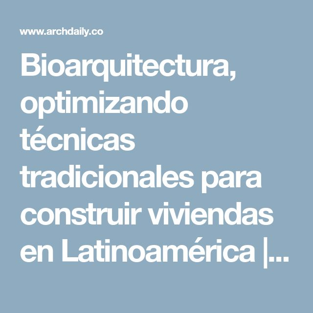 Bioarquitectura, optimizando técnicas tradicionales para construir viviendas en Latinoamérica | ArchDaily Colombia