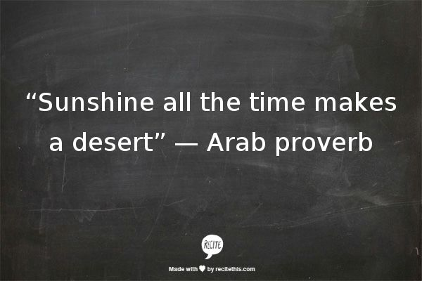 """Sunshine all the time makes a desert"" —  Arab proverb"