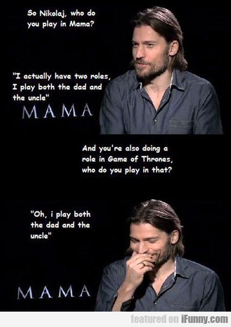 So, Nikolaj, Who Do You Play In Mama?