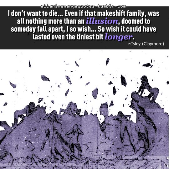 """""""I don't want to die. . .even if that makeshift family, was all nothing more than an illusion, doomed to someday fall apart, I so wish. . .so wish it could have lasted even the tiniest bit longer"""""""