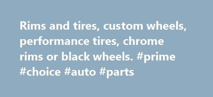 Rims and tires, custom wheels, performance tires, chrome rims or black wheels. #prime #choice #auto #parts http://auto.remmont.com/rims-and-tires-custom-wheels-performance-tires-chrome-rims-or-black-wheels-prime-choice-auto-parts/  #auto wheels # RimsDealer.com: Rims, custom wheels, rims and tires packages, cheap rims and performance tires. Call Custom Wheels Experts Near You: (Hablamos espa ol! Falamos Portugu s!). Phone Hours (EST) MONDAY to FRIDAY: 9am – 8pm / SATURDAY: 10am – 1pm…