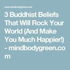 3 Buddhist Beliefs That Will Rock Your World (And Make You Much Happier!) - mindbodygreen.com