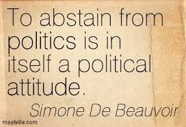 To abstain from Politics is itself a political attitude. - simone de beauvoir quotes