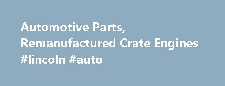 Automotive Parts, Remanufactured Crate Engines #lincoln #auto http://china.remmont.com/automotive-parts-remanufactured-crate-engines-lincoln-auto/  #auto engines # Automotive Engines Shop (Rebuilt & Remanufactured Motors) Welcome to the Rebuilt Engines one stop shop! Our online store offers verity of parts and accessories including new replacement auto parts, aftermarket parts, original/OEM parts, refurbished/remanufactured/rebuilt auto parts and used part locating services. Our site offers…