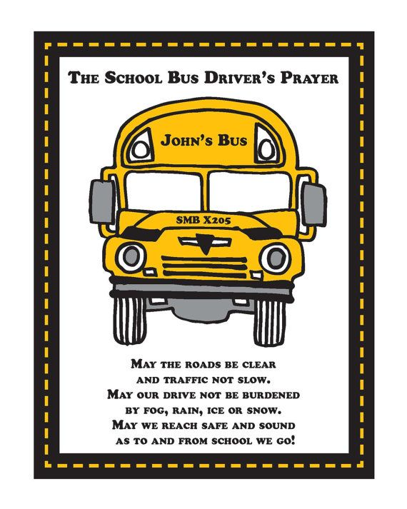 ♔ SCHOOL BUS DRIVER APPRECIATION PRAYER  8 x 10 PRINTABLE $6 VIA ETSY:  MAY THE ROADS BE CLEAR AND TRAFFIC NOT SLOW, MAY OUR DRIVE NOT BE BURDENED BY FOG, RAIN, ICE OR SNOW, MAY WE REACH SAFE AND SOUND AS TO AND FROM SCHOOL WE GO.