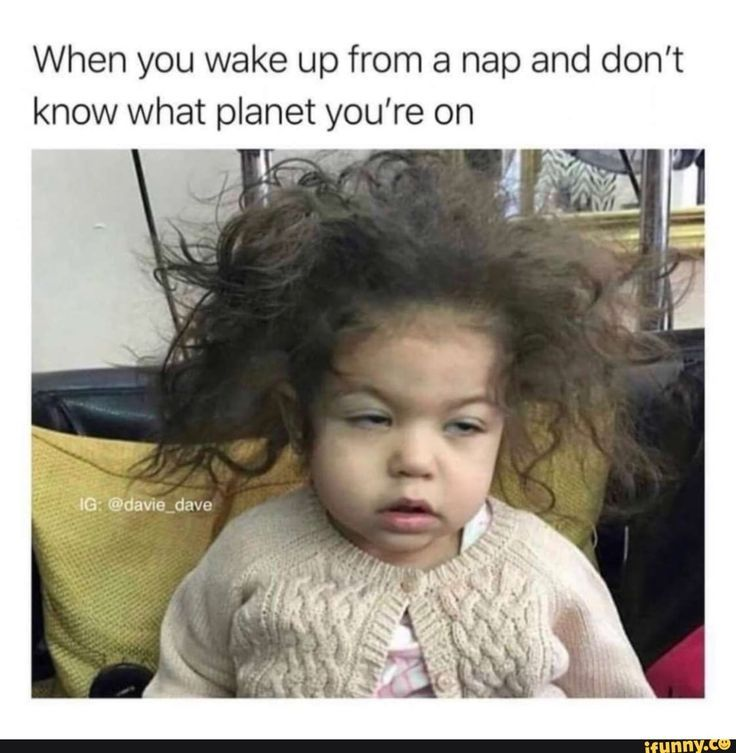 When you wake up from a nap and don't know what planet you ...