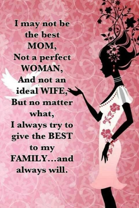 I may not be the best Mom, not a perfect woman, and not an ideal wife, but no matter what, I always try to give the best to my family ... and always will.