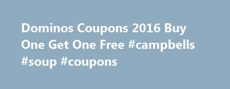 Dominos Coupons 2016 Buy One Get One Free #campbells #soup #coupons http://coupons.remmont.com/dominos-coupons-2016-buy-one-get-one-free-campbells-soup-coupons/  #buy 1 get 1 free coupons # Dominos Coupons 2016 buy one get one free They are a hell of alot of Dominos Coupons 2016 and a hell of a lot of promo codes that can be used at dominos restaurants from around the world .If you dont know what dominos is then your missing out on one of the best pizza palours there is: Buy one get one free…