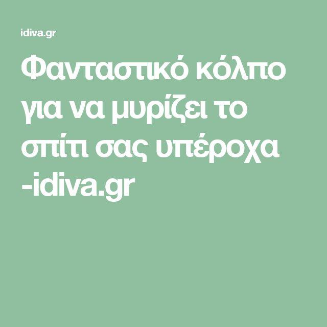 Φανταστικό κόλπο για να μυρίζει το σπίτι σας υπέροχα -idiva.gr