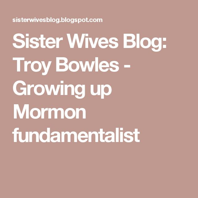 Sister Wives Blog: Troy Bowles - Growing up Mormon fundamentalist