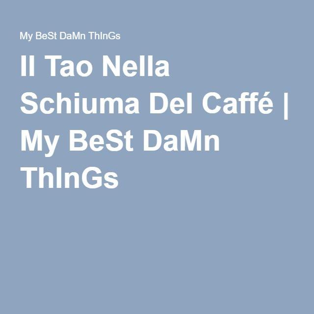 Il Tao Nella Schiuma Del Caffé   My BeSt DaMn ThInGs