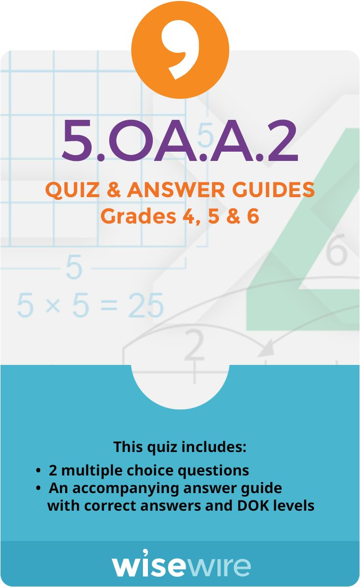 In this quiz, students assess their understanding of standard 5.OA.A.2. Students answer two multiple choice questions that test their ability to write simple expressions that record calculations with numbers, and interpret numerical expressions without evaluating them. @WisewireEd