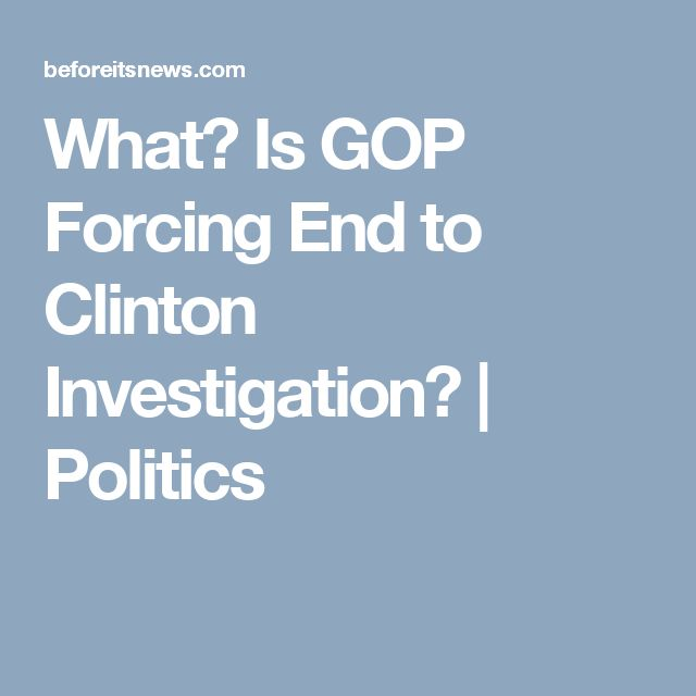 What? Is GOP Forcing End to Clinton Investigation?   Politics