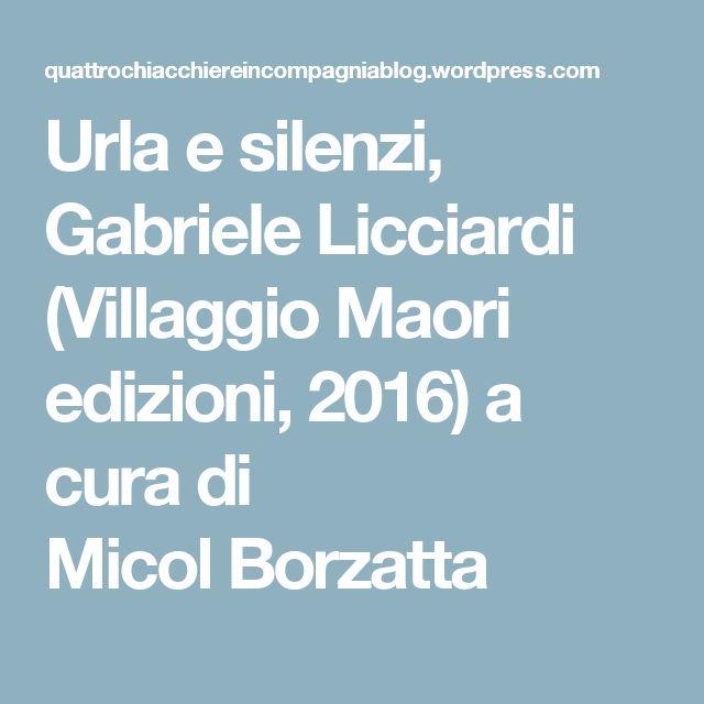Urla e silenzi, Gabriele Licciardi (Villaggio Maori edizioni, 2016) a cura di MicolBorzatta