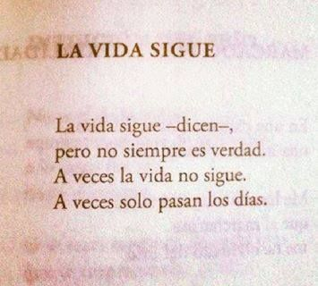 Pablo Neruda Life goes on, they say. But that is not always true, sometimes life doesn't go on, sometimes the days just pass by.                                                                                                                                                      Más