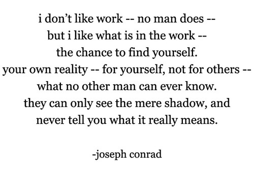 Joseph Conrad - Love this book and love this quote from Heart of Darkness