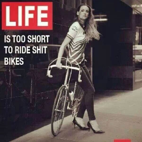 Life is too short to ride shit bikes.