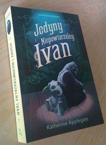 """""""Jedyny i Niepowtarzalny Ivan"""" Katherine Applegate."""