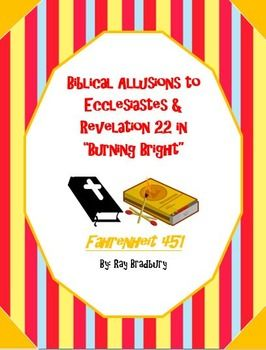 """Bradbury ends his novel with two specific biblical allusions. One to the book of Ecclesiastes, the book Montag ultimately becomes and also to Revelation 22. This product includes the full text of both of the biblical passages for the students to interpret, as well as guided questions to help them discover the significance and symbolism of these particular allusions by Bradbury in """"Burning Bright."""""""