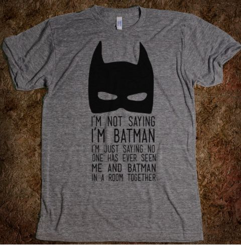 "Gifts for Him:  ""I'm Not Saying I'm Batman.  I'm Just Saying No One Has Ever Seen Me And Batman In a Room Together"" T-Shirt @ Skreened"