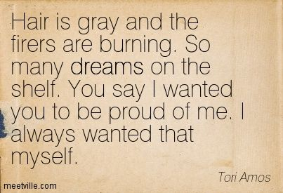 Hair is gray and the firers are burning. So many dreams on the shelf. You say I wanted you to be proud of me. I always wanted that myself. Tori Amos